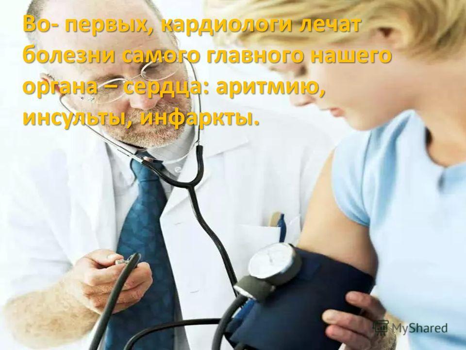 Во- первых, кардиологи лечат болезни самого главного нашего органа – сердца: аритмию, инсульты, инфаркты.