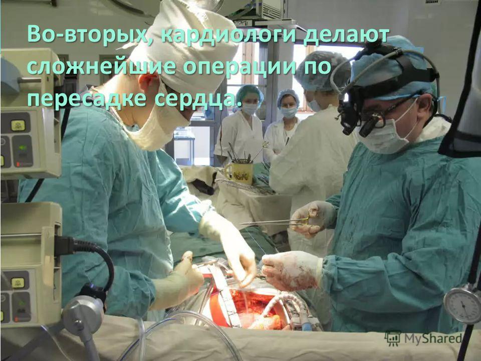 Во-вторых, кардиологи делают сложнейшие операции по пересадке сердца.