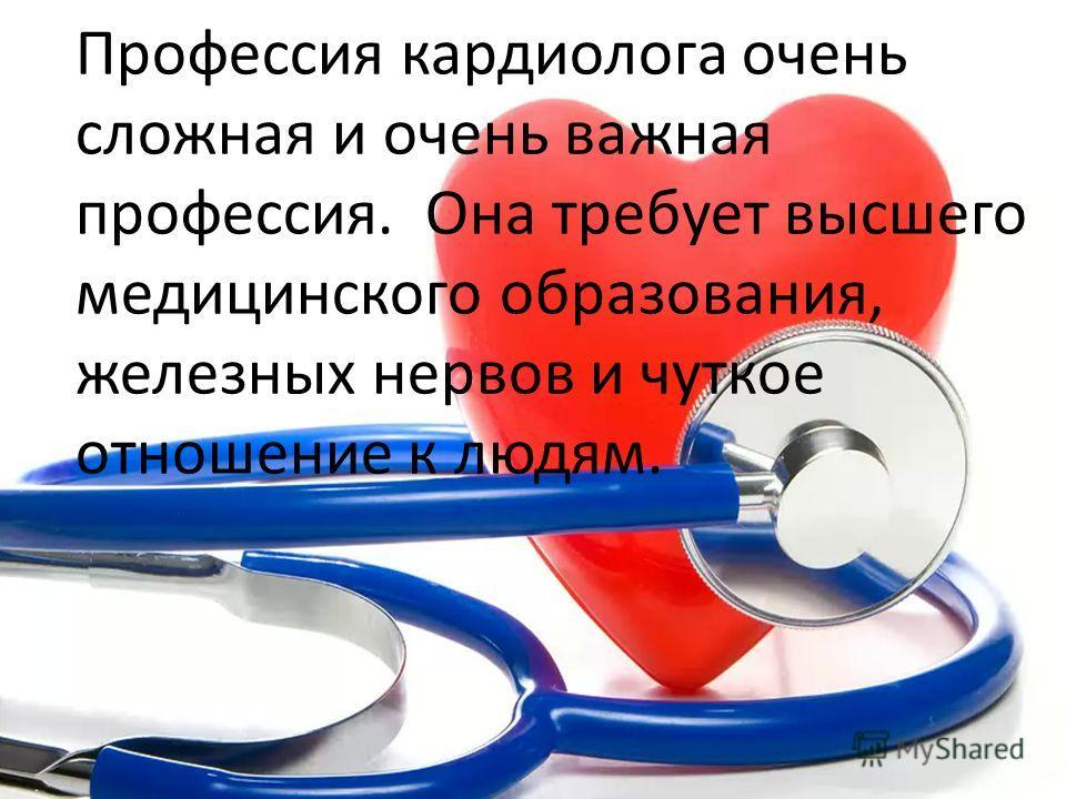 Профессия кардиолога очень сложная и очень важная профессия. Она требует высшего медицинского образования, железных нервов и чуткое отношение к людям.