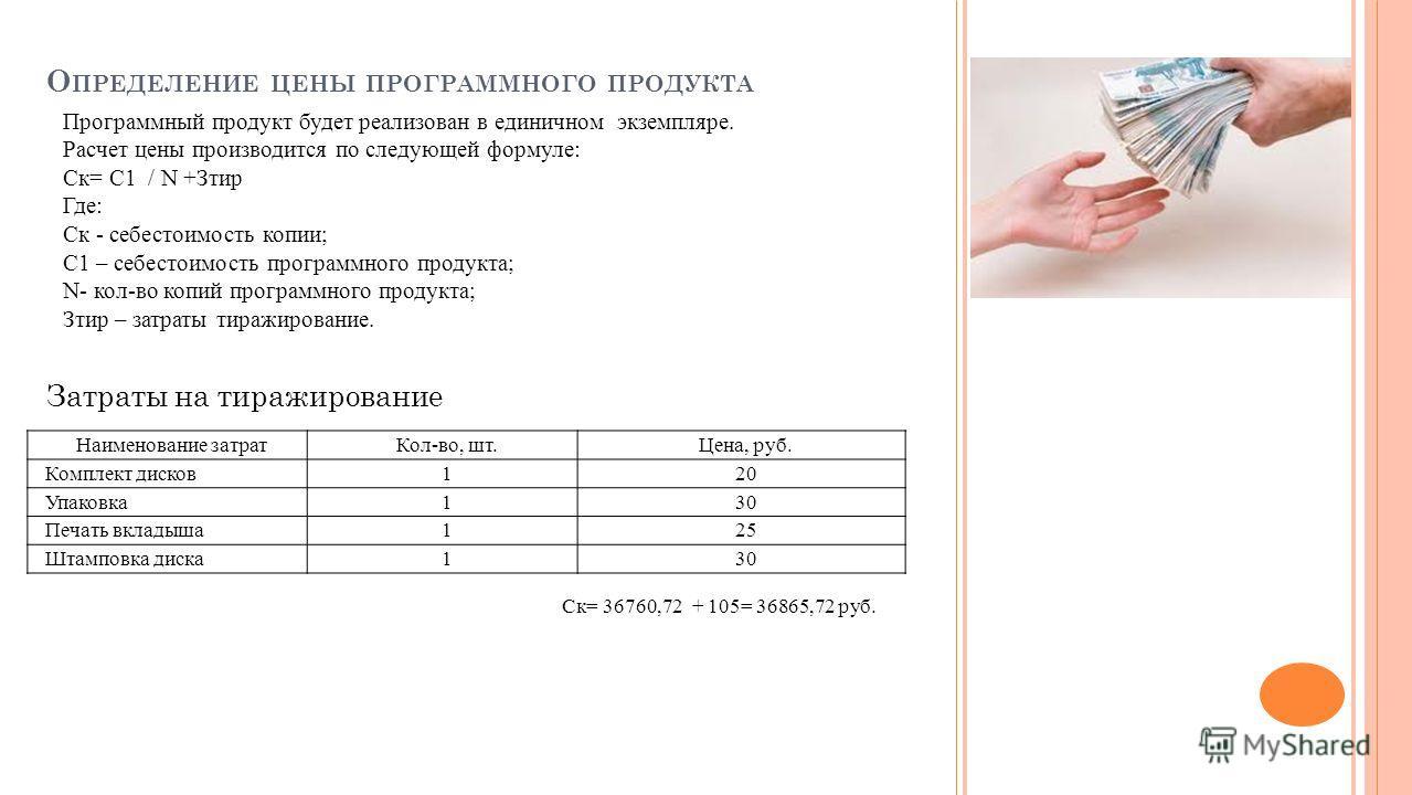 О ПРЕДЕЛЕНИЕ ЦЕНЫ ПРОГРАММНОГО ПРОДУКТА Программный продукт будет реализован в единичном экземпляре. Расчет цены производится по следующей формуле: Ск= С1 / N +Зтир Где: Ск - себестоимость копии; С1 – себестоимость программного продукта; N- кол-во ко