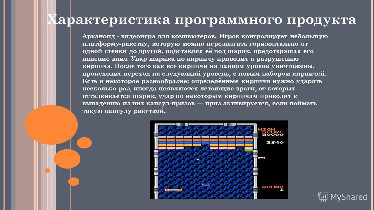 Арканоид - видеоигра для компьютеров. Игрок контролирует небольшую платформу-ракетку, которую можно передвигать горизонтально от одной стенки до другой, подставляя её под шарик, предотвращая его падение вниз. Удар шарика по кирпичу приводит к разруше
