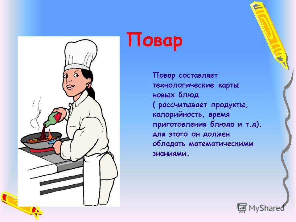 Повар Повар составляет технологические карты новых блюд ( рассчитывает продукты, калорийность, время приготовления блюда и т.д). для этого он должен обладать математическими знаниями.