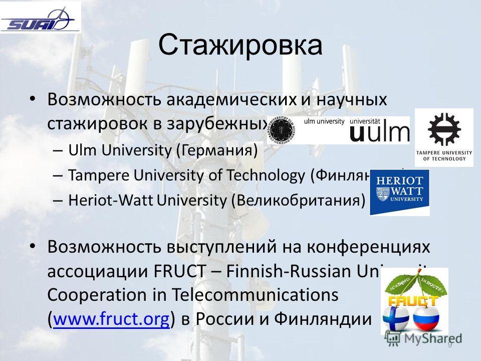 9 Стажировка Возможность академических и научных стажировок в зарубежных университетах: – Ulm University (Германия) – Tampere University of Technology (Финляндия) – Heriot-Watt University (Великобритания) Возможность выступлений на конференциях ассоц