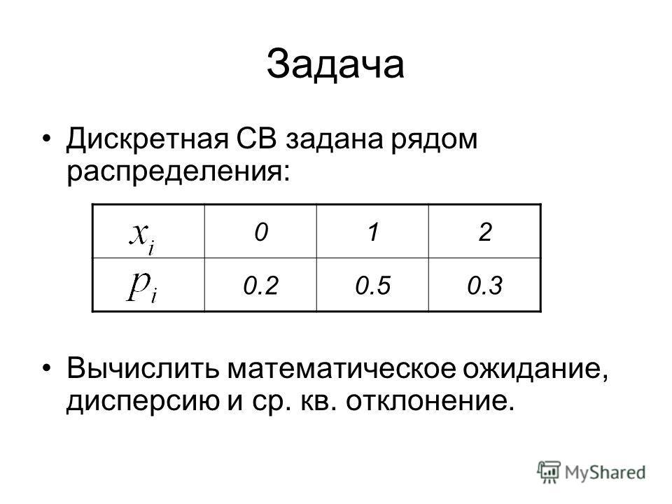Задача Дискретная СВ задана рядом распределения: Вычислить математическое ожидание, дисперсию и ср. кв. отклонение. 012 0.20.50.3