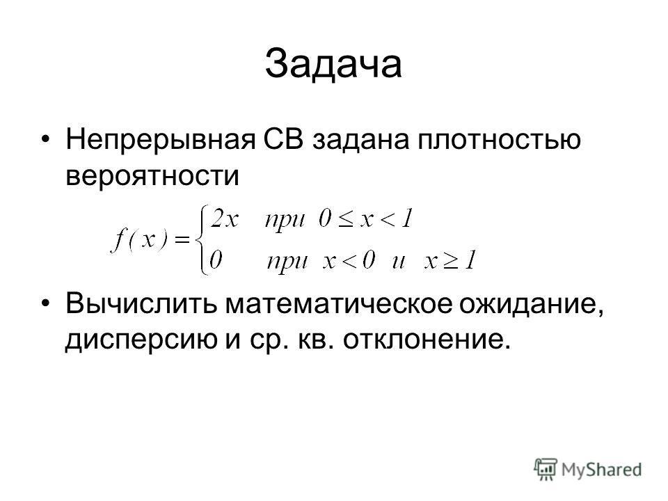 Непрерывная СВ задана плотностью вероятности Вычислить математическое ожидание, дисперсию и ср. кв. отклонение. Задача