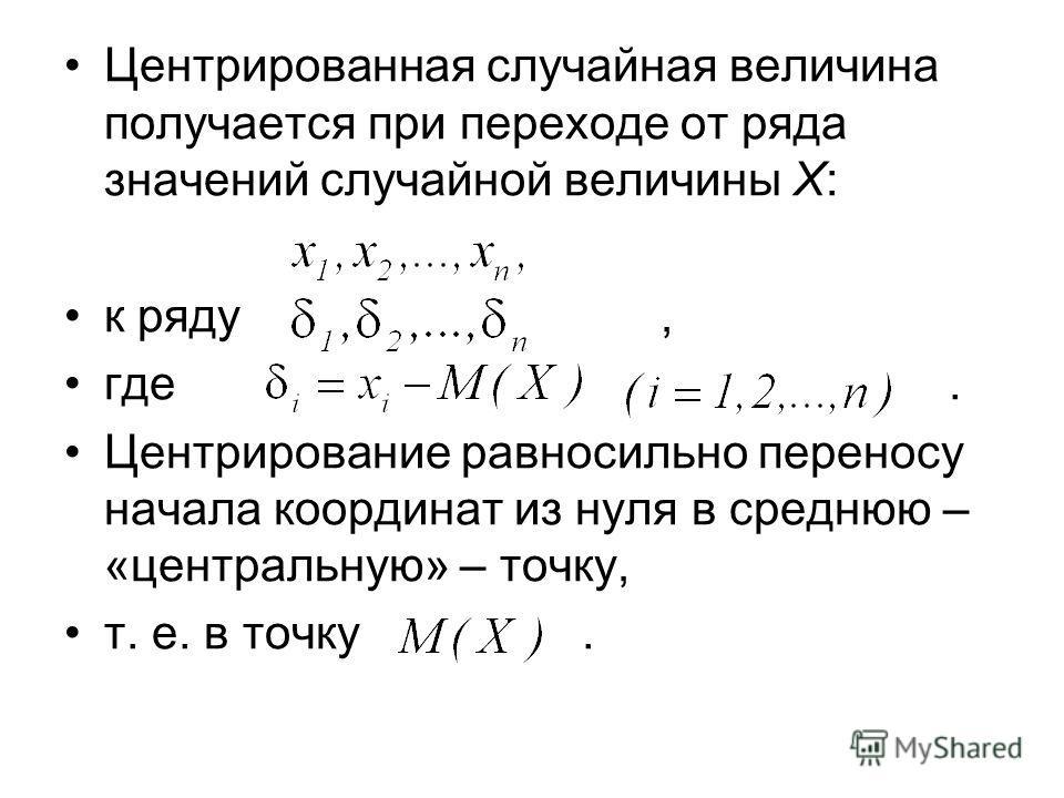 Центрированная случайная величина получается при переходе от ряда значений случайной величины X: к ряду, где. Центрирование равносильно переносу начала координат из нуля в среднюю – «центральную» – точку, т. е. в точку.