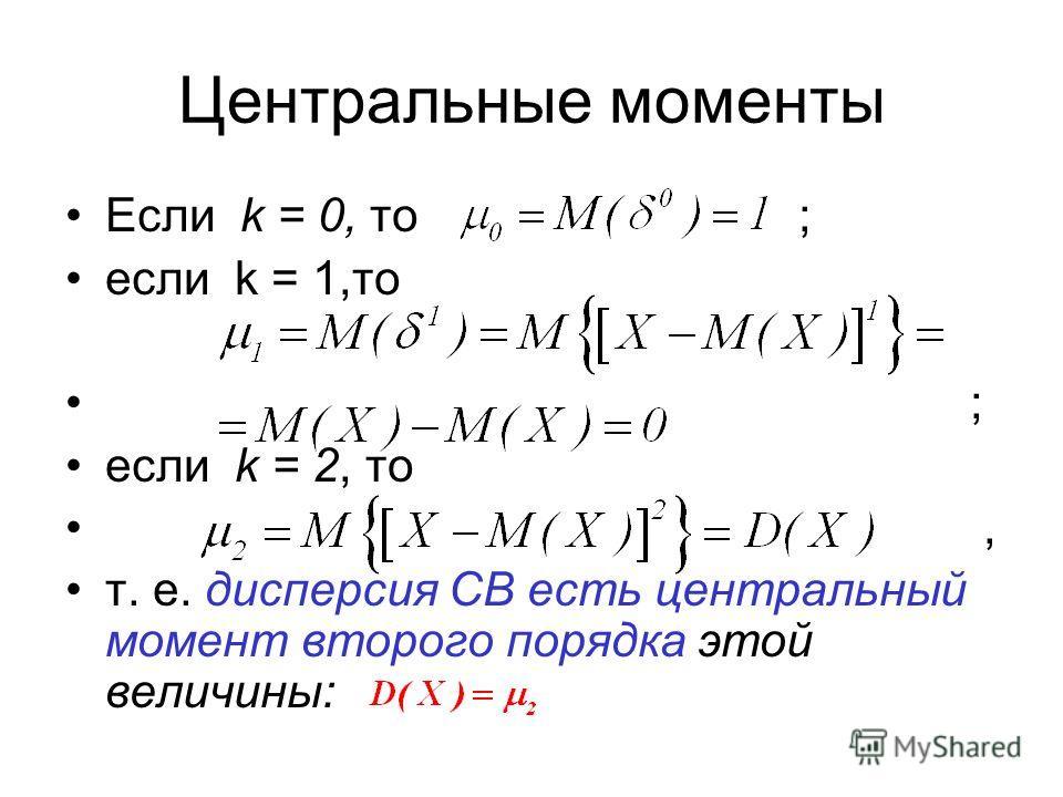 Если k = 0, то ; если k = 1,то ; если k = 2, то, т. е. дисперсия СВ есть центральный момент второго порядка этой величины: Центральные моменты