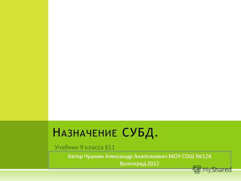 Учебник 9 класса §11 Н АЗНАЧЕНИЕ СУБД. Автор Чушкин Александр Анатольевич МОУ СОШ 124 Волгоград 2012