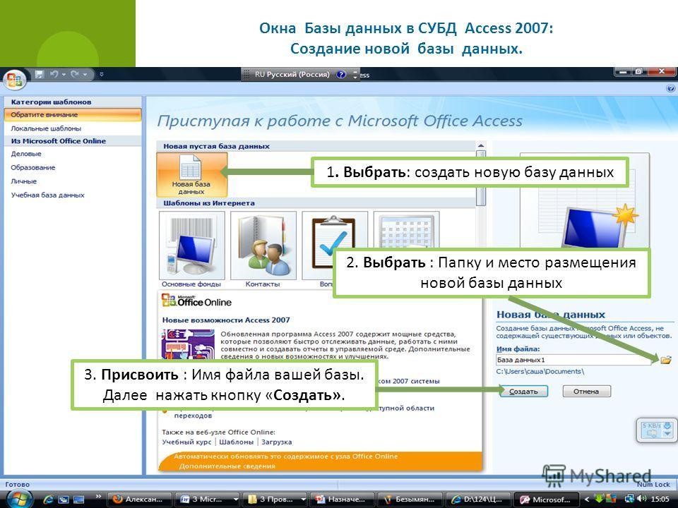 Окна Базы данных в СУБД Access 2007: Создание новой базы данных. 1. Выбрать: создать новую базу данных 2. Выбрать : Папку и место размещения новой базы данных 3. Присвоить : Имя файла вашей базы. Далее нажать кнопку «Создать».