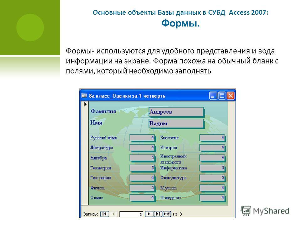 Основные объекты Базы данных в СУБД Access 2007: Формы. Формы- используются для удобного представления и вода информации на экране. Форма похожа на обычный бланк с полями, который необходимо заполнять