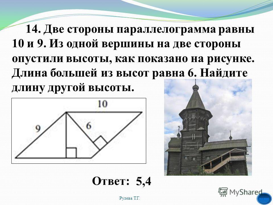 14. Две стороны параллелограмма равны 10 и 9. Из одной вершины на две стороны опустили высоты, как показано на рисунке. Длина большей из высот равна 6. Найдите длину другой высоты. Рулева Т.Г. 5,4Ответ: