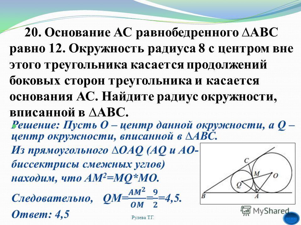 20. Основание АС равнобедренного АВС равно 12. Окружность радиуса 8 с центром вне этого треугольника касается продолжений боковых сторон треугольника и касается основания АС. Найдите радиус окружности, вписанной в АВС. Рулева Т.Г.