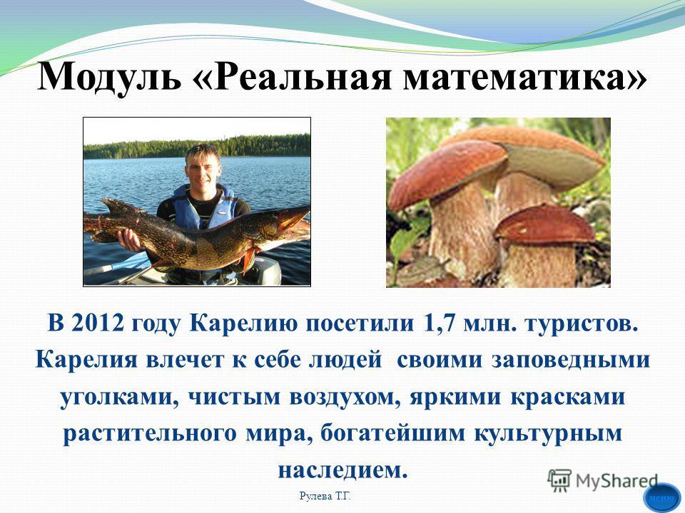 Модуль «Реальная математика» Рулева Т.Г. В 2012 году Карелию посетили 1,7 млн. туристов. Карелия влечет к себе людей своими заповедными уголками, чистым воздухом, яркими красками растительного мира, богатейшим культурным наследием.
