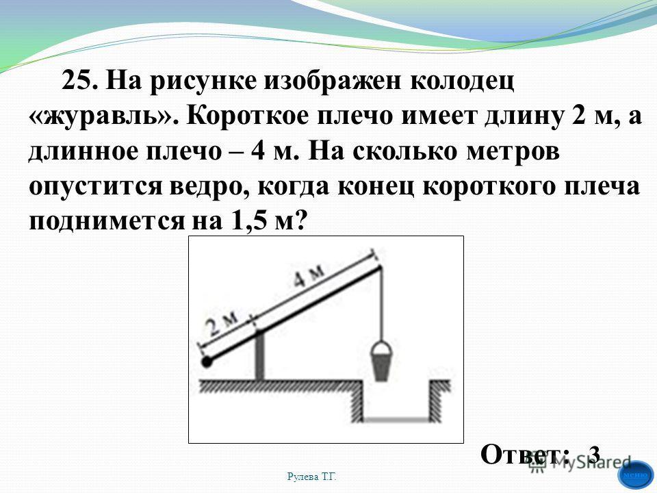 25. На рисунке изображен колодец «журавль». Короткое плечо имеет длину 2 м, а длинное плечо – 4 м. На сколько метров опустится ведро, когда конец короткого плеча поднимется на 1,5 м? Рулева Т.Г. 3 Ответ: