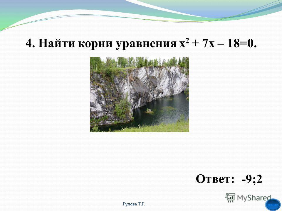 4. Найти корни уравнения х 2 + 7 х – 18=0. -9;2Ответ: Рулева Т.Г.