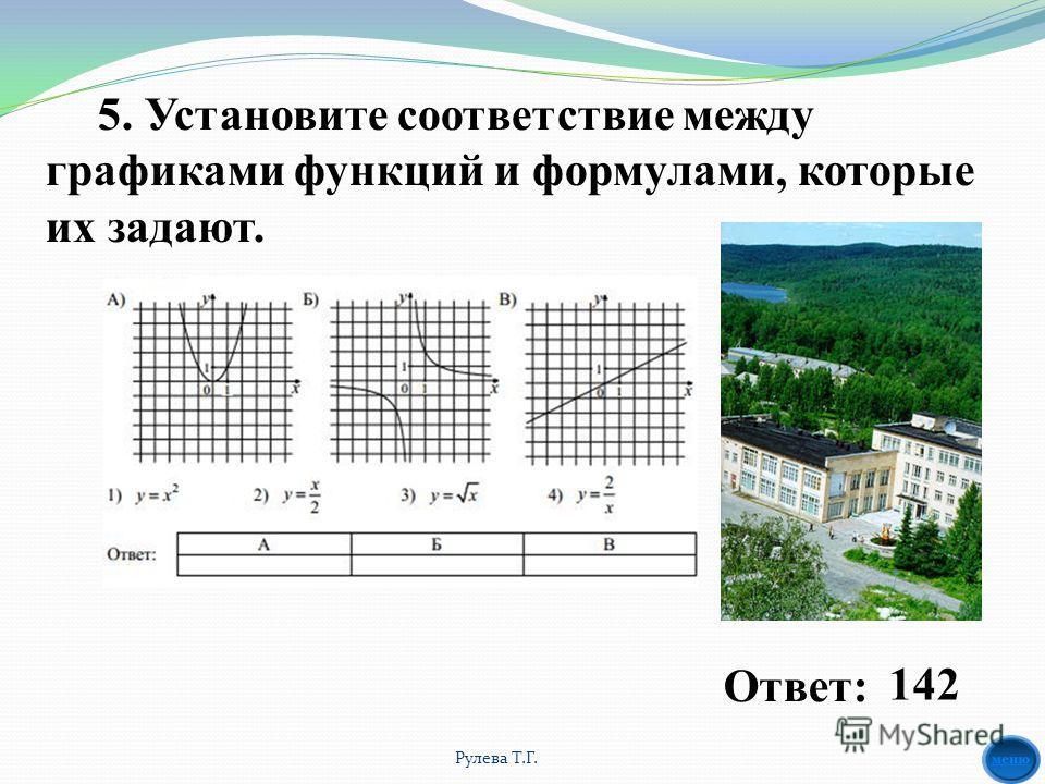 5. Установите соответствие между графиками функций и формулами, которые их задают. Ответ: 142 Рулева Т.Г.