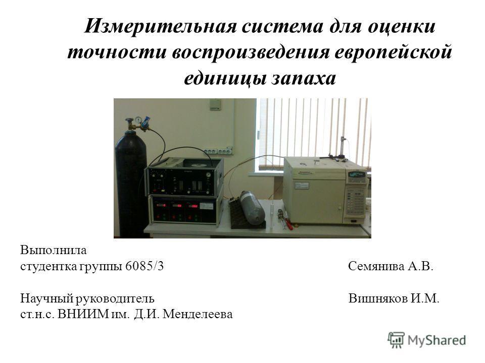 Выполнила студентка группы 6085/3 Семянива А.В. Научный руководитель Вишняков И.М. ст.н.с. ВНИИМ им. Д.И. Менделеева Измерительная система для оценки точности воспроизведения европейской единицы запаха