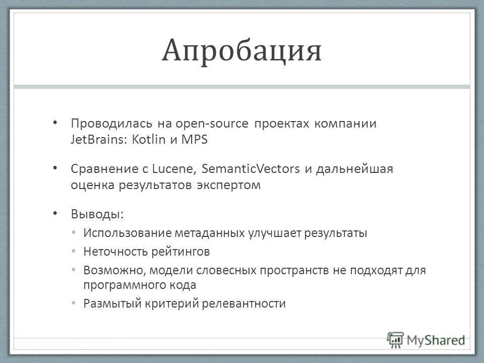 Апробация Проводилась на open-source проектах компании JetBrains: Kotlin и MPS Сравнение с Lucene, SemanticVectors и дальнейшая оценка результатов экспертом Выводы: Использование метаданных улучшает результаты Неточность рейтингов Возможно, модели сл