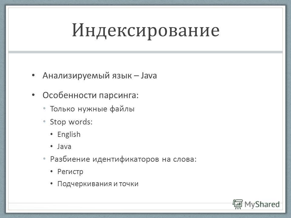 Индексирование Анализируемый язык – Java Особенности парсинга: Только нужные файлы Stop words: English Java Разбиение идентификаторов на слова: Регистр Подчеркивания и точки