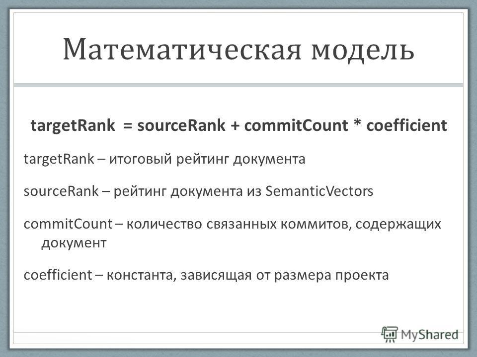 Математическая модель targetRank = sourceRank + commitCount * coefficient targetRank – итоговый рейтинг документа sourceRank – рейтинг документа из SemanticVectors commitCount – количество связанных коммитов, содержащих документ coefficient – констан