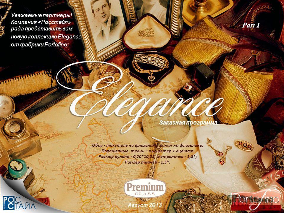 Уважаемые партнеры! Компания «Росстайл» рада представить вам новую коллекцию Elegance от фабрики Portofino: Август 2013 Заказная программа. Обои - текстиль на флизелине, винил на флизелине; Портьерные ткани – полиэстер + ацетат. Размер рулона - 0,70*