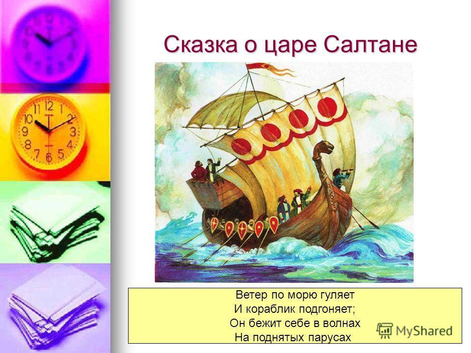 Сказка о царе Салтане Ветер по морю гуляет И кораблик подгоняет; Он бежит себе в волнах На поднятых парусах
