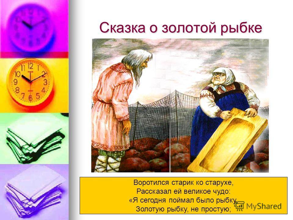 Сказка о золотой рыбке Воротился старик ко старухе, Рассказал ей великое чудо: «Я сегодня поймал было рыбку, Золотую рыбку, не простую;