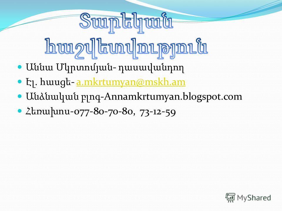 Աննա Մկրտոմյան - դասավանդող Էլ. հասցե - a.mkrtumyan@mskh.ama.mkrtumyan@mskh.am Անձնական բլոգ -Annamkrtumyan.blogspot.com Հեռախոս -077-80-70-80, 73-12-59
