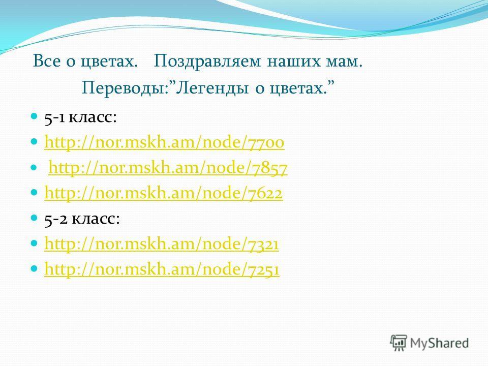Все о цветах. Поздравляем наших мам. Переводы:Легенды о цветах. 5-1 класс: http://nor.mskh.am/node/7700 http://nor.mskh.am/node/7857 http://nor.mskh.am/node/7622 5-2 класс: http://nor.mskh.am/node/7321 http://nor.mskh.am/node/7251