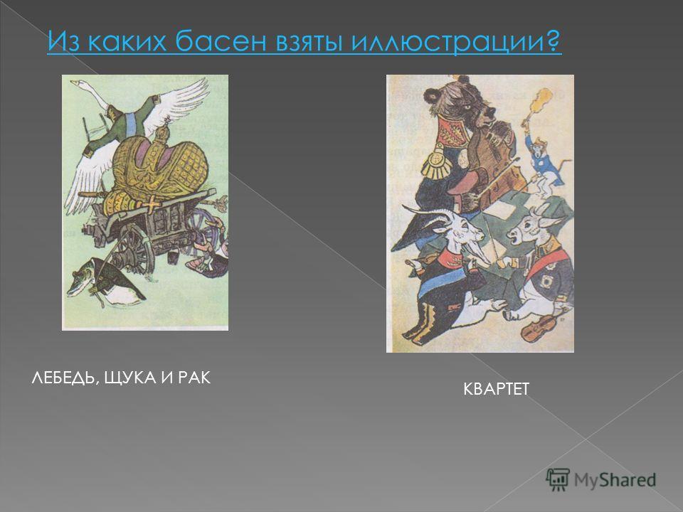 Из каких басен взяты иллюстрации? ЛЕБЕДЬ, ЩУКА И РАК КВАРТЕТ