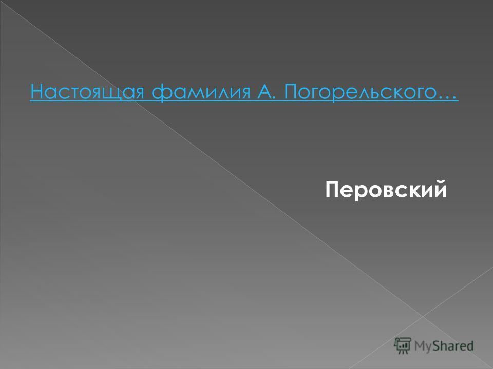 Настоящая фамилия А. Погорельского… Перовский