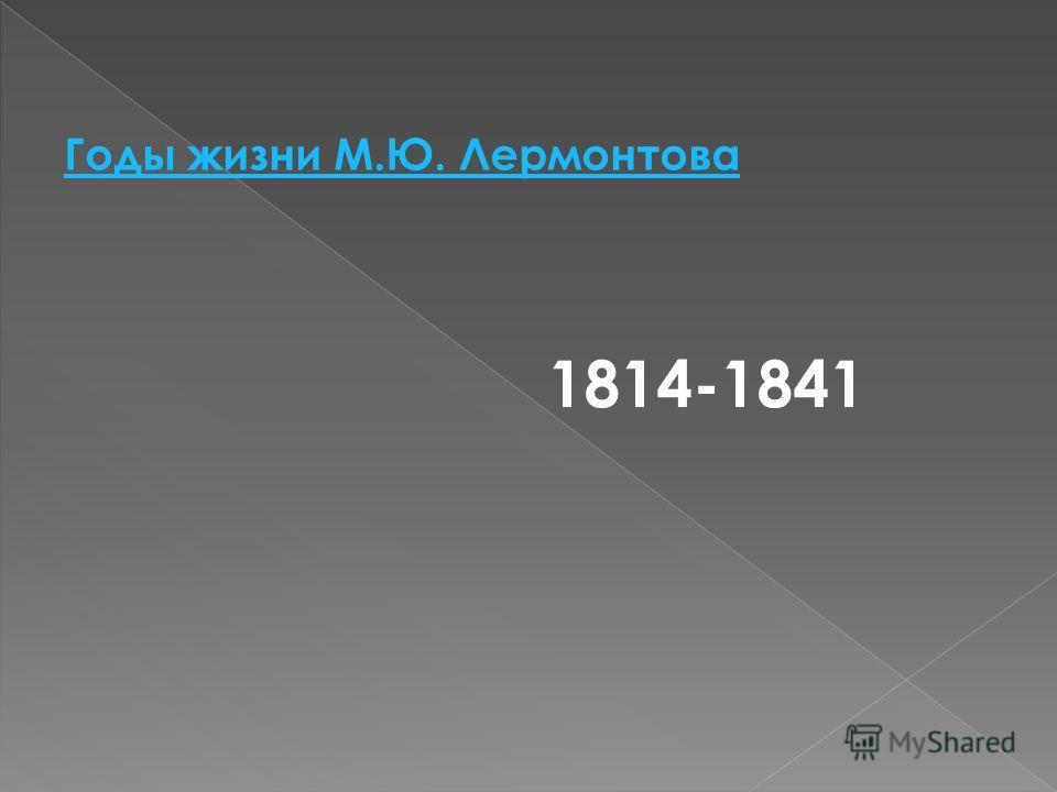 Годы жизни М.Ю. Лермонтова 1814-1841