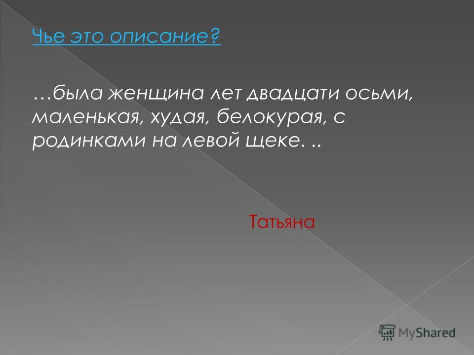 Чье это описание? …была женщина лет двадцати восьми, маленькая, худая, белокурая, с родинками на левой щеке... Татьяна