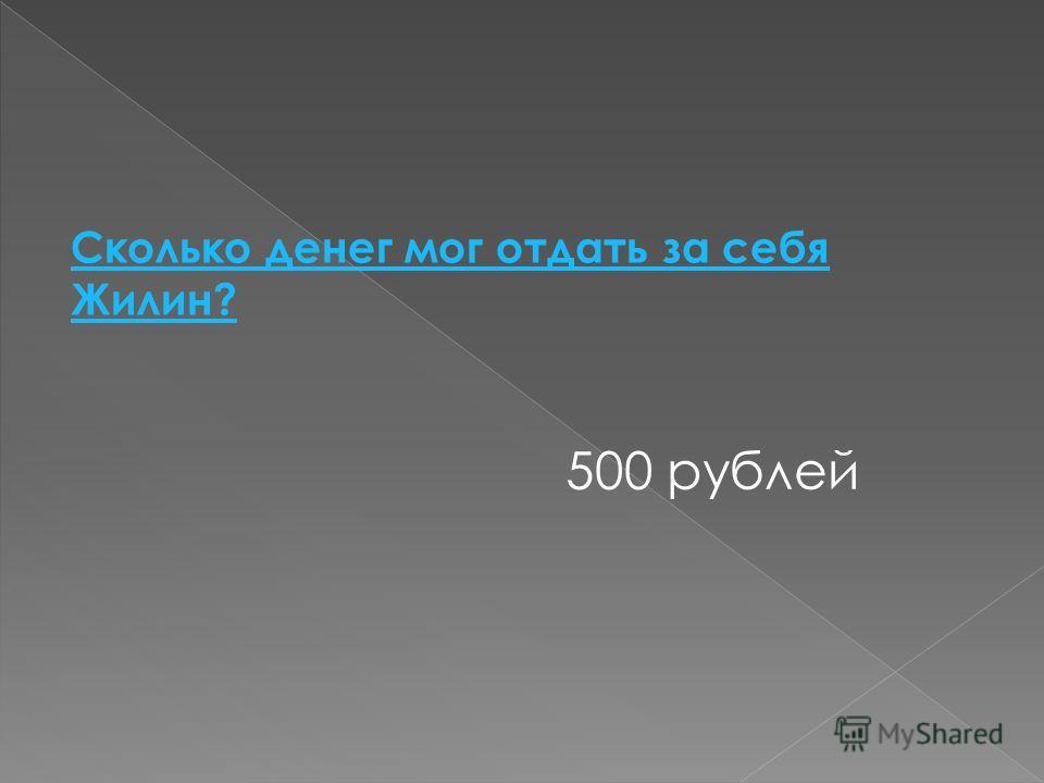 Сколько денег мог отдать за себя Жилин? 500 рублей