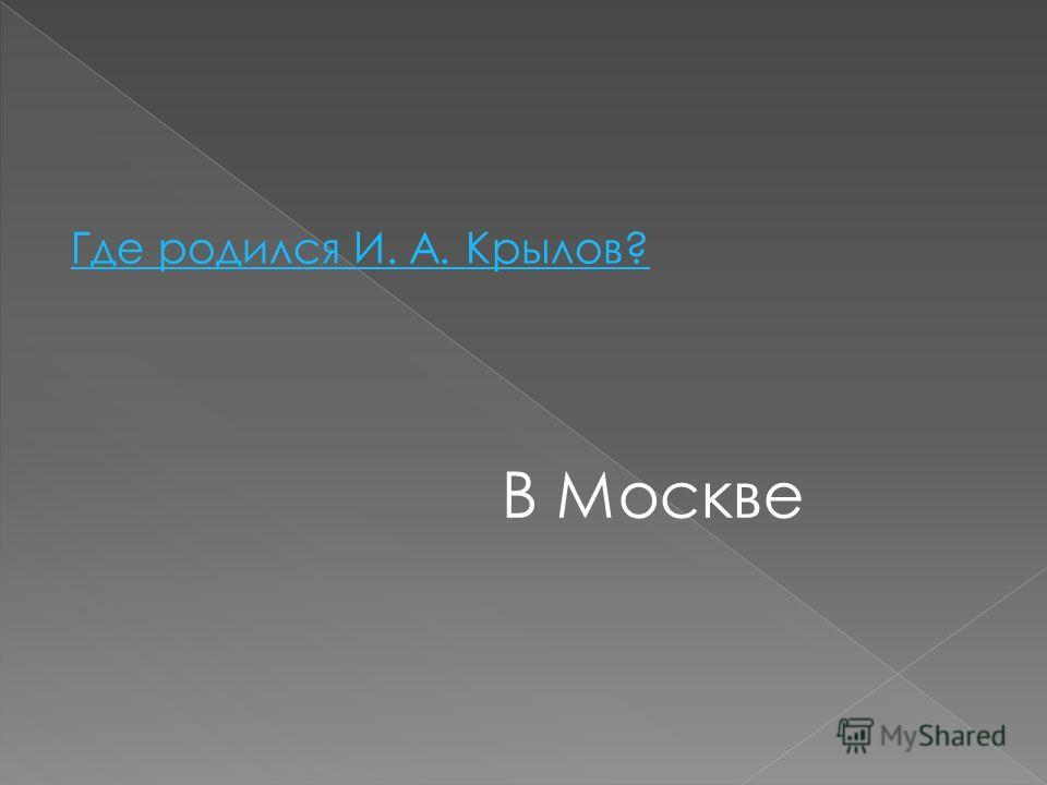 Где родился И. А. Крылов? В Москве