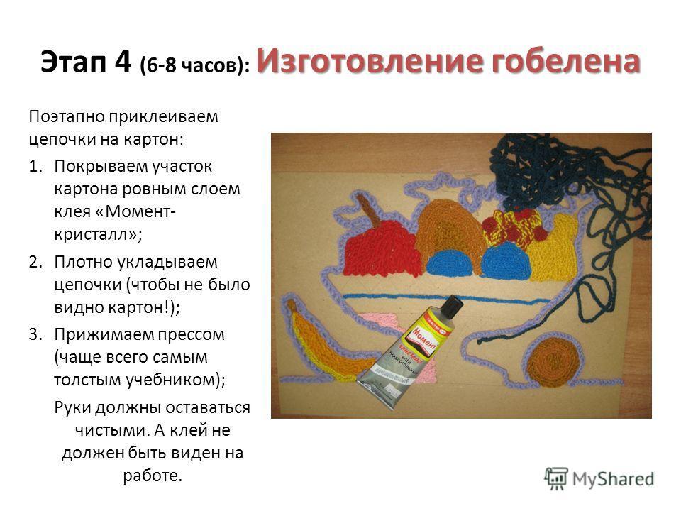 Изготовление гобелена Этап 4 (6-8 часов): Изготовление гобелена Поэтапно приклеиваем цепочки на картон: 1. Покрываем участок картона ровным слоем клея «Момент- кристалл»; 2. Плотно укладываем цепочки (чтобы не было видно картон!); 3. Прижимаем прессо