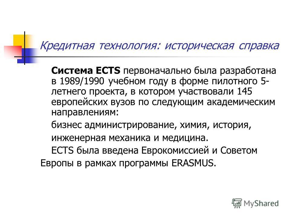 Кредитная технология: историческая справка Система ECTS первоначально была разработана в 1989/1990 учебном году в форме пилотного 5- летнего проекта, в котором участвовали 145 европейских вузов по следующим академическим направлениям: бизнес админист