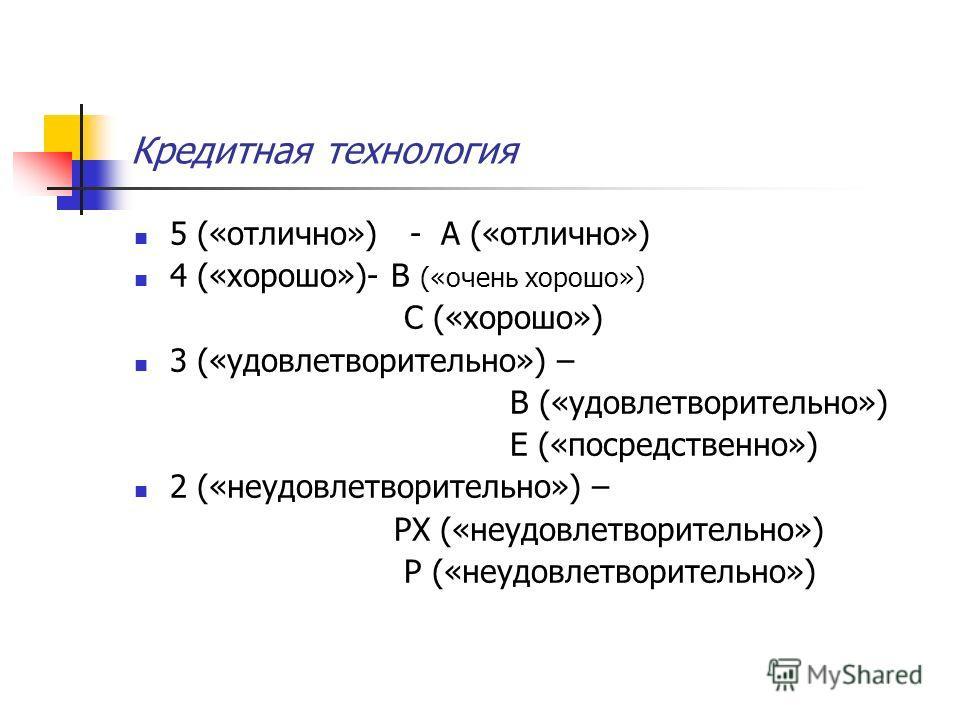 Кредитная технология 5 («отлично») - А («отлично») 4 («хорошо»)- В («очень хорошо») С («хорошо») 3 («удовлетворительно») – В («удовлетворительно») Е («посредственно») 2 («неудовлетворительно») – РХ («неудовлетворительно») Р («неудовлетворительно»)