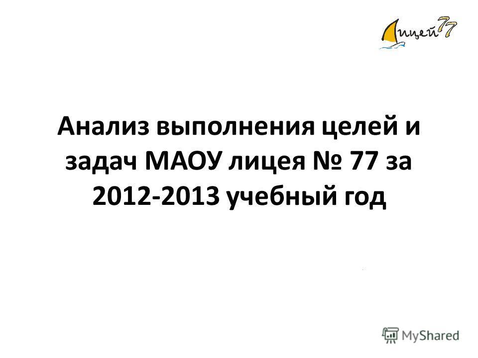 Анализ выполнения целей и задач МАОУ лицея 77 за 2012-2013 учебный год.