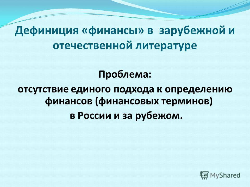 Дефиниция «финансы» в зарубежной и отечественной литературе Проблема: отсутствие единого подхода к определению финансов (финансовых терминов) в России и за рубежом.