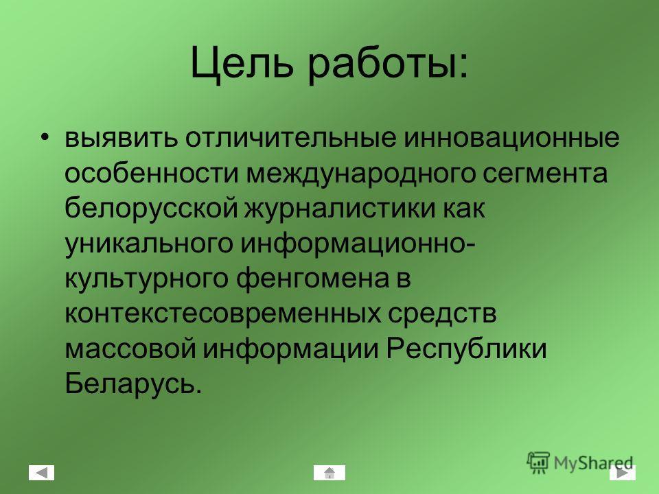 Цель работы: выявить отличительные инновационные особенности международного сегмента белорусской журналистики как уникального информационно- культурного фенгомена в контексте современных средств массовой информации Республики Беларусь.
