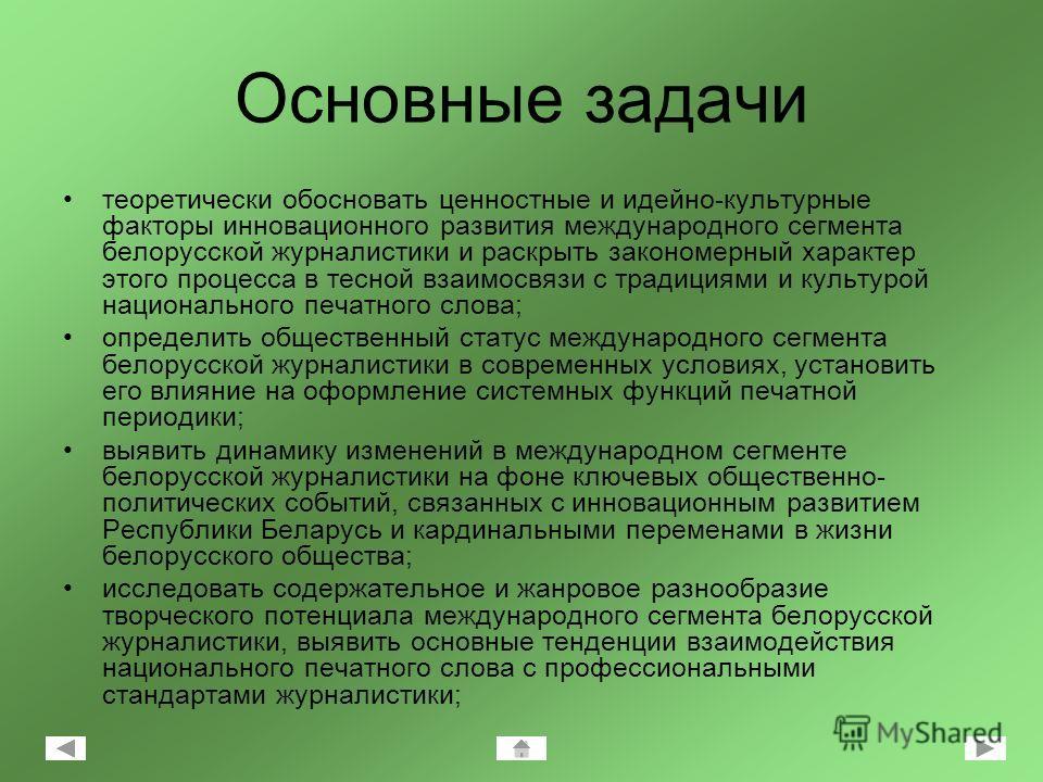 Основные задачи теоретически обосновать ценностные и идейно-культурные факторы инновационного развития международного сегмента белорусской журналистики и раскрыть закономерный характер этого процесса в тесной взаимосвязи с традициями и культурой наци
