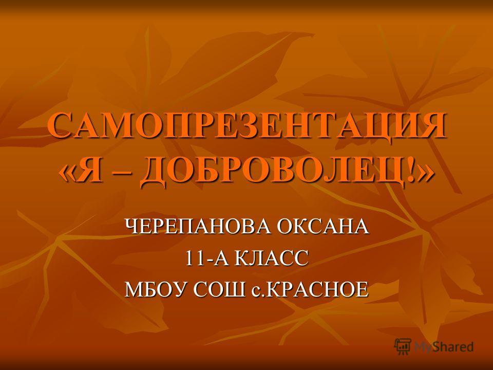САМОПРЕЗЕНТАЦИЯ «Я – ДОБРОВОЛЕЦ!» ЧЕРЕПАНОВА ОКСАНА 11-А КЛАСС МБОУ СОШ с.КРАСНОЕ