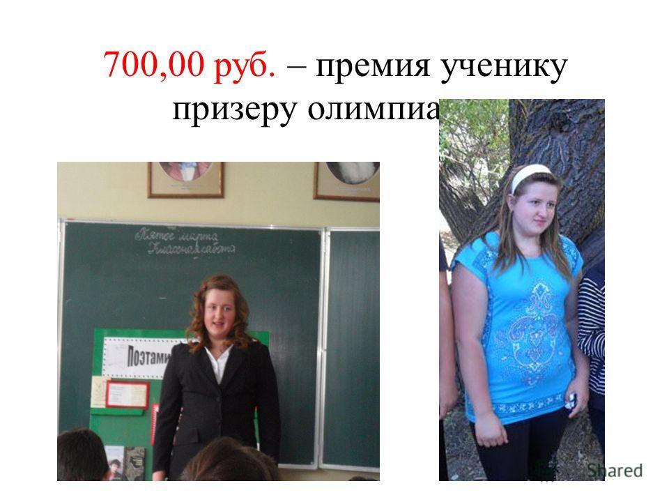700,00 руб. – премия ученику призеру олимпиады;