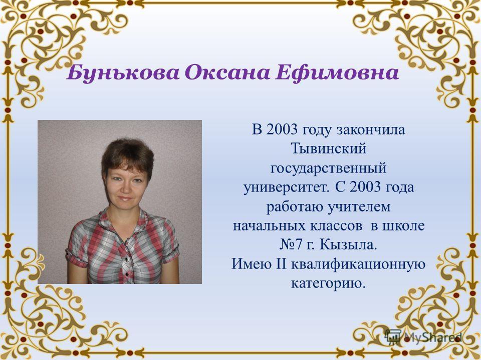 Бунькова Оксана Ефимовна В 2003 году закончила Тывинский государственный университет. С 2003 года работаю учителем начальных классов в школе 7 г. Кызыла. Имею II квалификационную категорию.