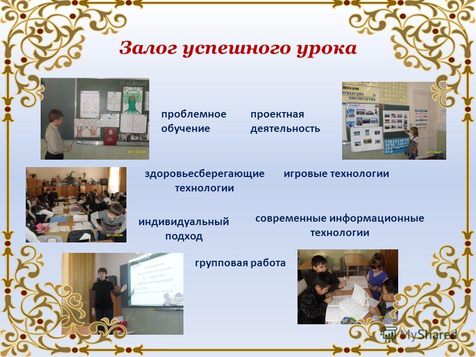 Залог успешного урока проблемное обучение проектная деятельность индивидуальный подход современные информационные технологии здоровьесберегающие технологии игровые технологии групповая работа