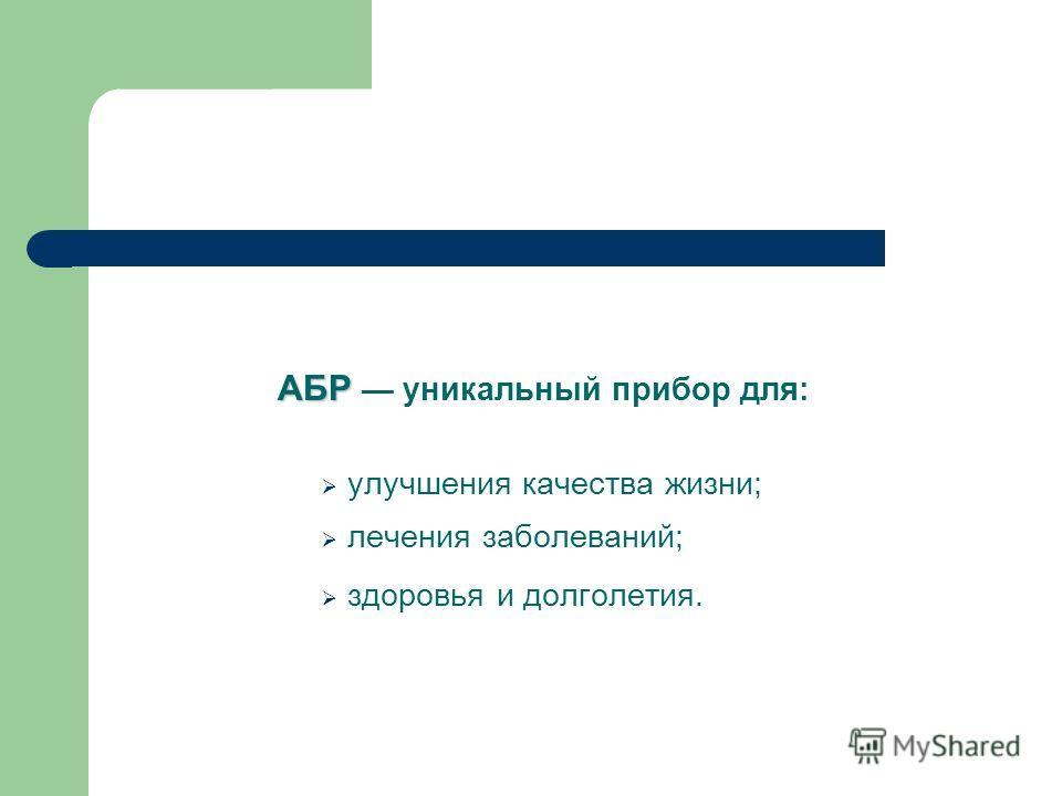 АБР АБР уникальный прибор для: улучшения качества жизни; лечения заболеваний; здоровья и долголетия.