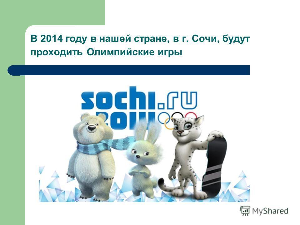 В 2014 году в нашей стране, в г. Сочи, будут проходить Олимпийские игры