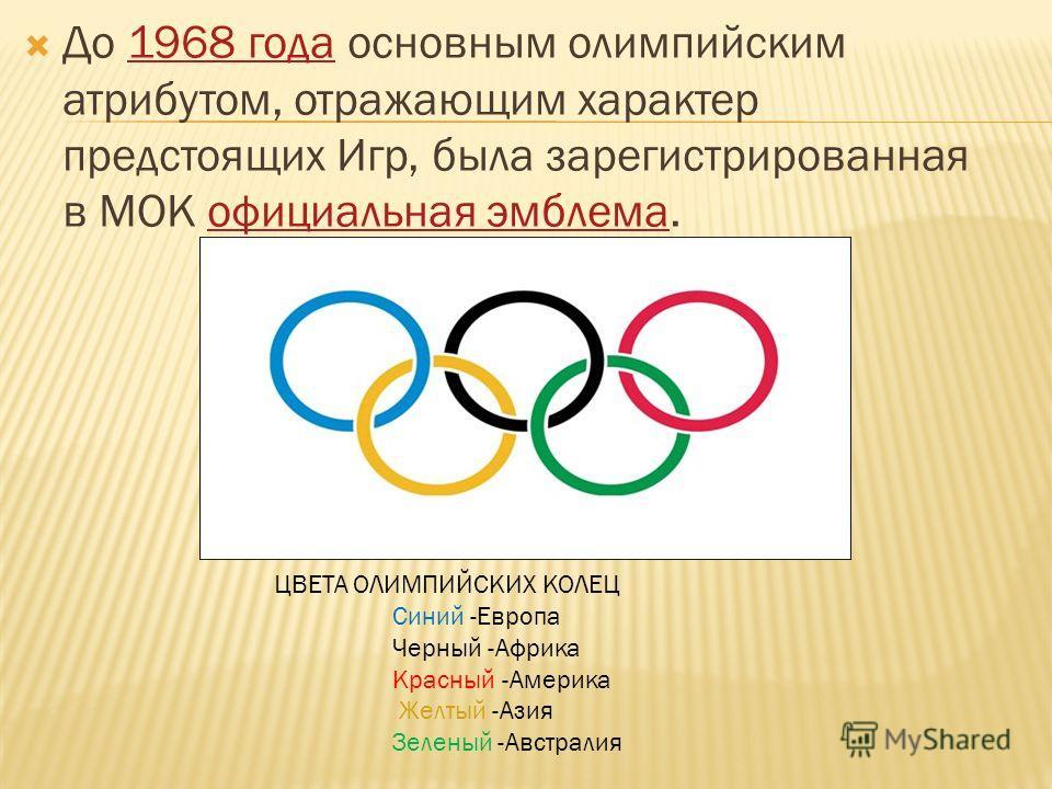 До 1968 года основным олимпийским атрибутом, отражающим характер предстоящих Игр, была зарегистрированная в МОК официальная эмблема.1968 года официальная эмблема ЦВЕТА ОЛИМПИЙСКИХ КОЛЕЦ Синий -Европа Черный -Африка Красный -Америка Желтый -Азия Зелен