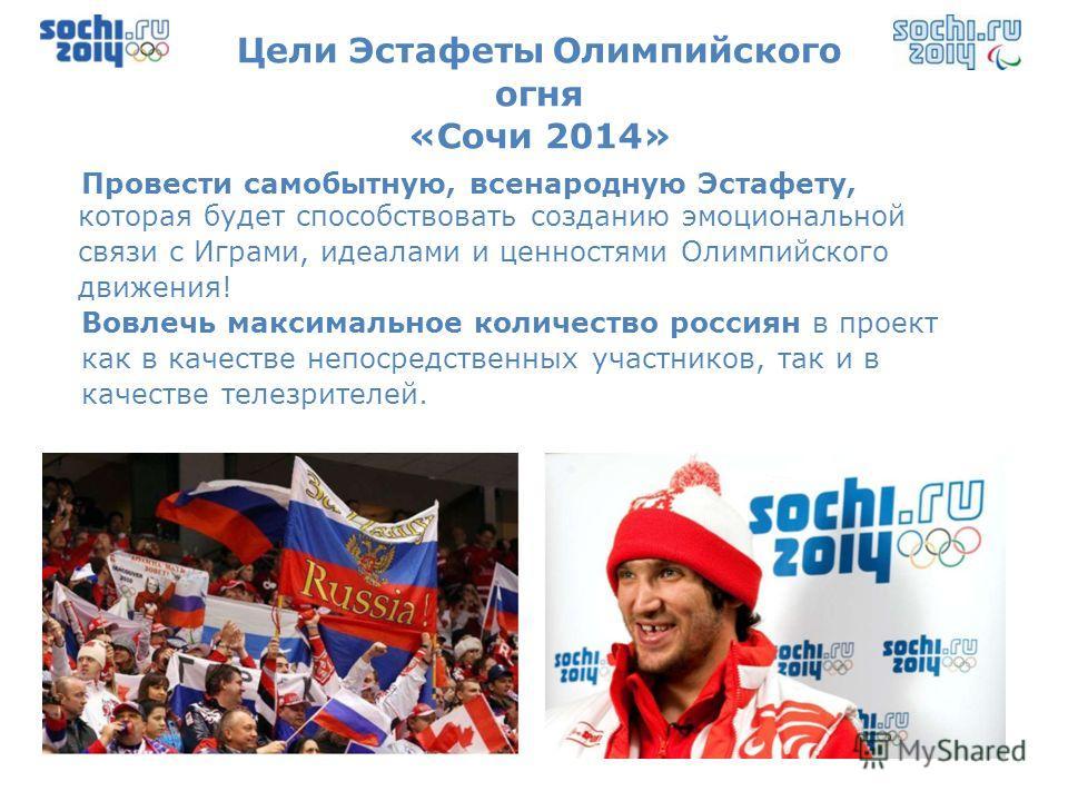 Цели Эстафеты Олимпийского огня «Сочи 2014» Провести самобытную, всенародную Эстафету, которая будет способствовать созданию эмоциональной связи с Играми, идеалами и ценностями Олимпийского движения! Вовлечь максимальное количество россиян в проект к